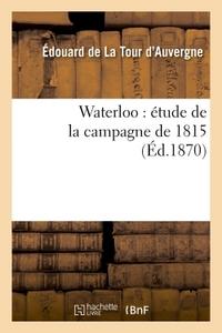 WATERLOO : ETUDE DE LA CAMPAGNE DE 1815
