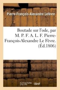 BOUTADE SUR L'ODE, PAR M. P. F. A. L. F. PIERRE-FRANCOIS-ALEXANDRE LE FEVRE.