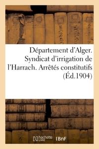 DEPARTEMENT D'ALGER. SYNDICAT D'IRRIGATION DE L'HARRACH. ARRETES CONSTITUTIFS