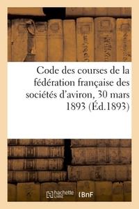 CODE DES COURSES DE LA FEDERATION FRANCAISE DES SOCIETES D'AVIRON, 30 MARS 1893
