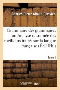 GRAMMAIRE DES GRAMMAIRES OU ANALYSE RAISONNEE DES MEILLEURS TRAITES SUR LA LANGUE FRANCAISE TOME 1