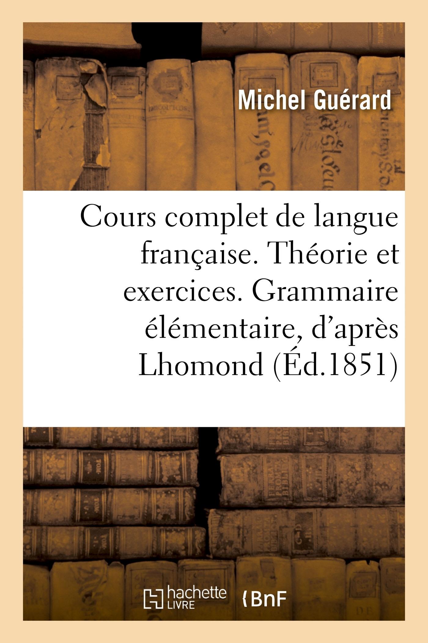COURS COMPLET DE LANGUE FRANCAISE. THEORIE ET EXERCICES. GRAMMAIRE ELEMENTAIRE, D'APRES LHOMOND