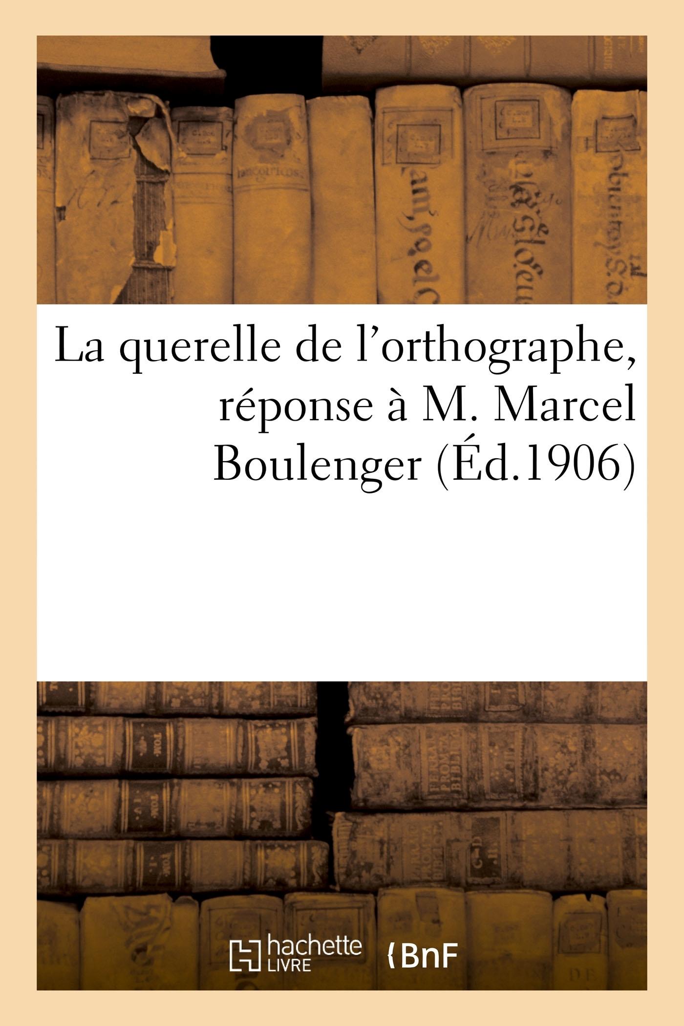 LA QUERELLE DE L'ORTHOGRAPHE, REPONSE A M. MARCEL BOULENGER