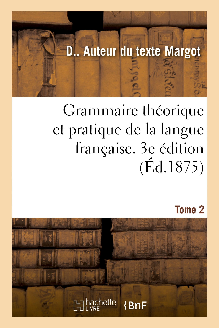 GRAMMAIRE THEORIQUE ET PRATIQUE DE LA LANGUE FRANCAISE. 3E EDITION. TOME 2