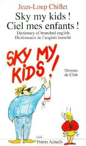 SKY, MY KIDS ! CIEL, MES ENFANTS ! DICTIONARY OF BRANCHED ENGLISH. DICTIONNAIRE DE L'ANGLAIS BRANCHE
