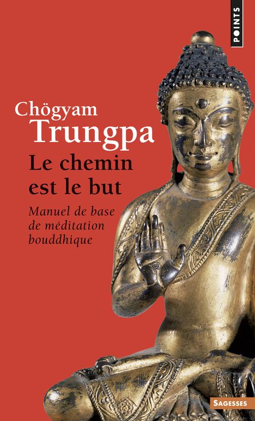 LE CHEMIN EST LE BUT. MANUEL DE BASE DE MEDITATION BOUDDHIQUE
