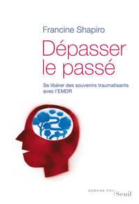 DEPASSER LE PASSE. SE LIBERER DES SOUVENIRS TRAUMATISANTS AVEC L'EMDR