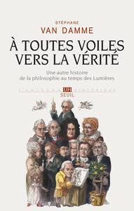 A TOUTES VOILES VERS LA VERITE. UNE AUTRE HISTOIRE DE LA PHILOSOPHIE AU TEMPS DES LUMIERES
