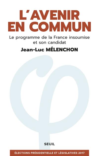 L'AVENIR EN COMMUN. LE PROGRAMME DE LA FRANCE INSOUMISE ET SON CANDIDAT JEAN-LUC MELENCHON