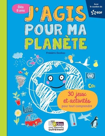 J'AGIS POUR MA PLANETE - 30 JEUX ET ACTIVITES POUR TOUT COMPRENDRE