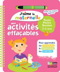 J'AIME LA MATERNELLE - MES ACTIVITES EFFACABLES - TOUTE PETITE SECTION 2-3 ANS