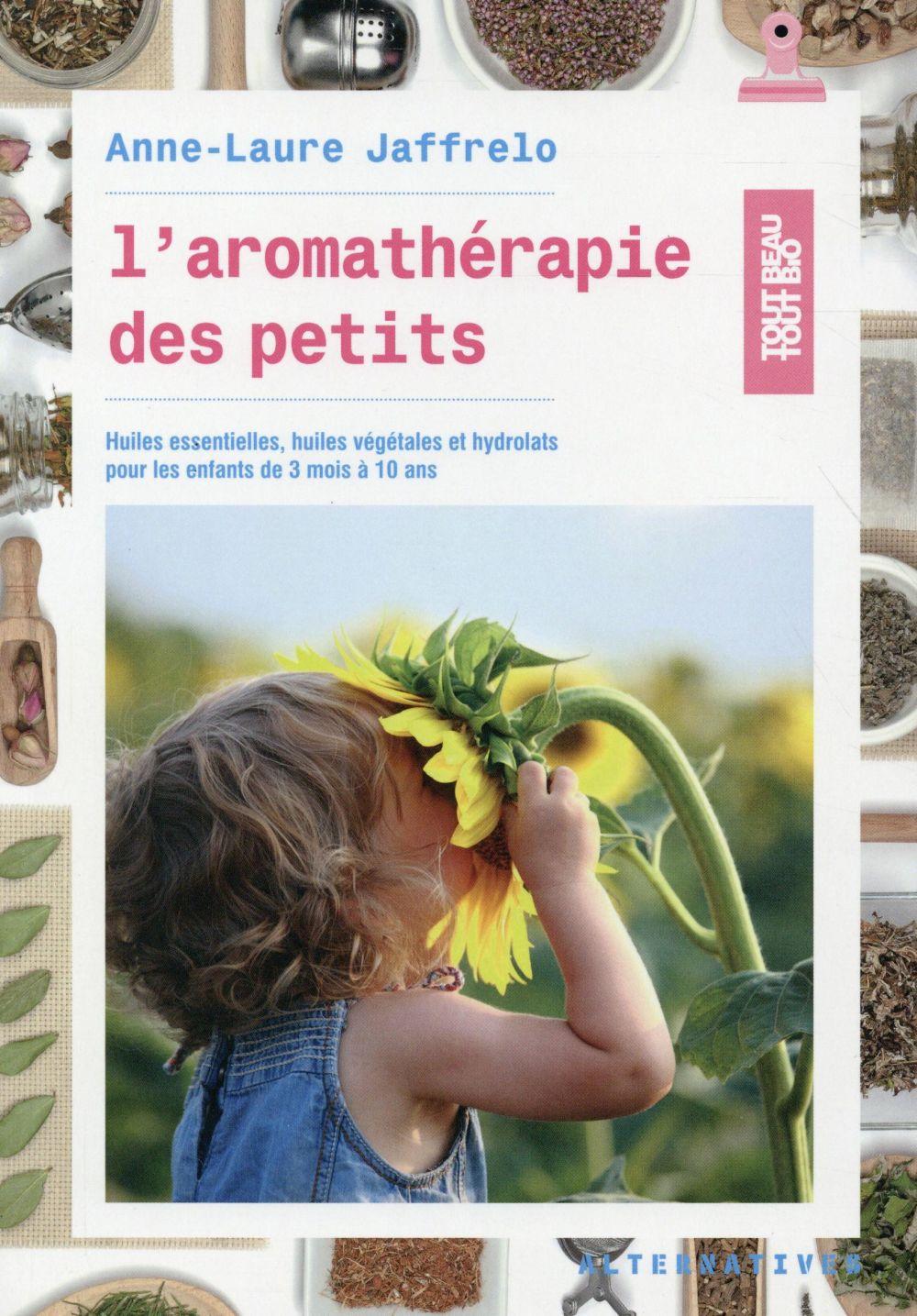 L'AROMATHERAPIE DES PETITS - HUILES ESSENTIELLES, HUILES VEGETALES ET HYDROLATS POUR LES ENFANTS DE