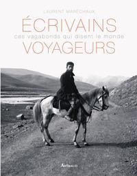 ECRIVAINS VOYAGEURS - CES VAGABONDS QUI DISENT LE MONDE