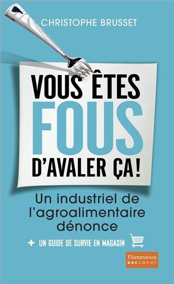 DOCUMENTS, TEMOIGNAGES  ET ESSAIS D'ACTUALITE - VOUS ETES FOUS D'AVALER CA! - UN INDUSTRIEL DE L'AGR