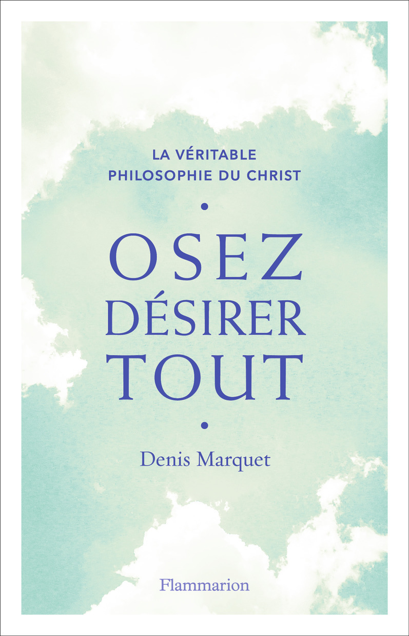 OSEZ DESIRER TOUT - LA VERITABLE PHILOSOPHIE DU CHRIST