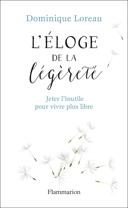 ELOGE DE LA LEGERETE - JETER L'INUTILE POUR VIVRE PLUS LIBRE
