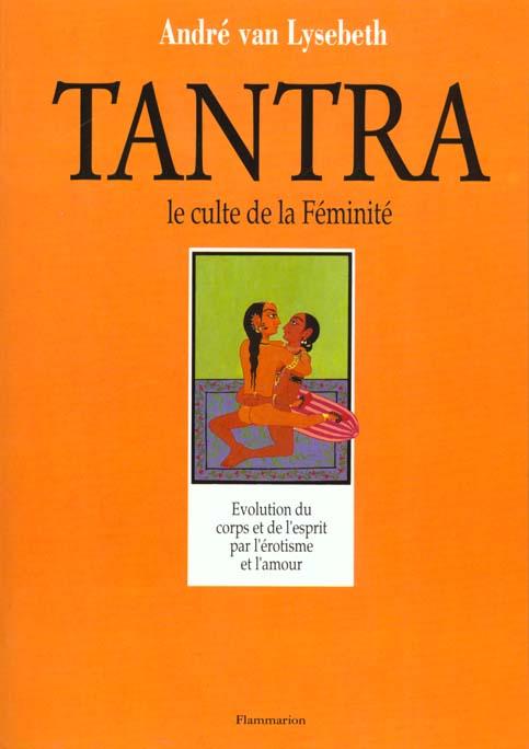 TANTRA - LE CULTE DE LA FEMINITE (LE) - - EVOLUTION DU CORPS ET DE L'ESPRIT PAR L'EROTISME ET L'AMOU
