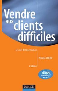 VENDRE AUX CLIENTS DIFFICILES - 2EME EDITION - LES CLES DE LA PERSUASION