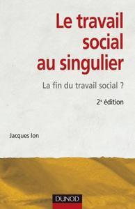 LE TRAVAIL SOCIAL AU SINGULIER - 2EME EDITION - LA FIN DU TRAVAIL SOCIAL ?