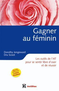 GAGNER AU FEMININ - 2EME EDITION - LES OUTILS DE L'AT POUR SE SENTIR LIBRE D'OSER ET DE REUSSIR