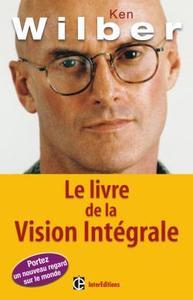 LE LIVRE DE LA VISION INTEGRALE - RELIER EPANOUISSEMENT PERSONNEL ET DEVELOPPEMENT DURABLE