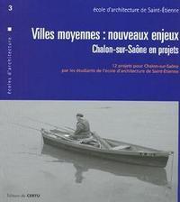 VILLES MOYENNES : NOUVEAUX ENJEUX, CHALON-SUR-SAONE EN PROJETS... (CERTU ECOLES D'ARCHITECTURE 3, AM