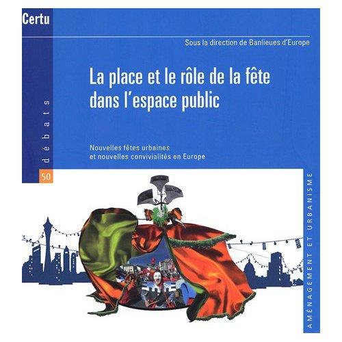 LA PLACE ET LE ROLE DE LA FETE DANS L'ESPACE PUBLIC. NOUVELLES FETES URBAINES... (DEBATS CERTU N. 50
