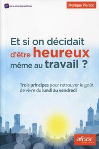ET SI ON DECIDAIT D'ETRE HEUREUX MEME AU TRAVAIL ? TROIS PRINCIPES POUR RETROUVER LE GOUT DE VIVRE D