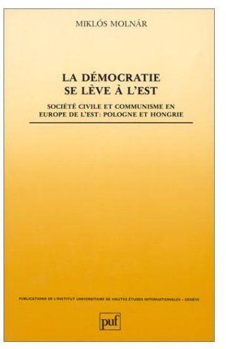 LA DEMOCRATIE SE LEVE A L'EST. SOCIETE CIVILE ET COMMUNISME EN EUROPE  DE L'EST : POLOGNE ET HONGRIE