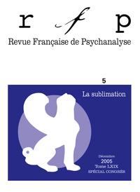 REVUE FRANCAISE DE PSYCHANALYSE 5 2T.69 2005 SPECIAL CONGRES L SUBLIMATION