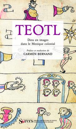 TEOTL. DIEU EN IMAGES DANS LE MEXIQUE COLONIAL - PREFACE ET TRADUCTION DE CARMEN BERNAND