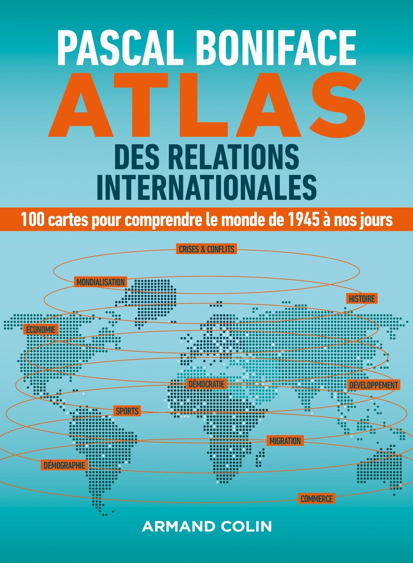 ATLAS DES RELATIONS INTERNATIONALES - 100 CARTES POUR COMPRENDRE LE MONDE DE 1945 A NOS JOURS