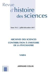 REVUE D'HISTOIRE DES SCIENCES (2/2017) ARCHIVES DES SCIENCES : MEDECINE ET PSYCHIATRIE