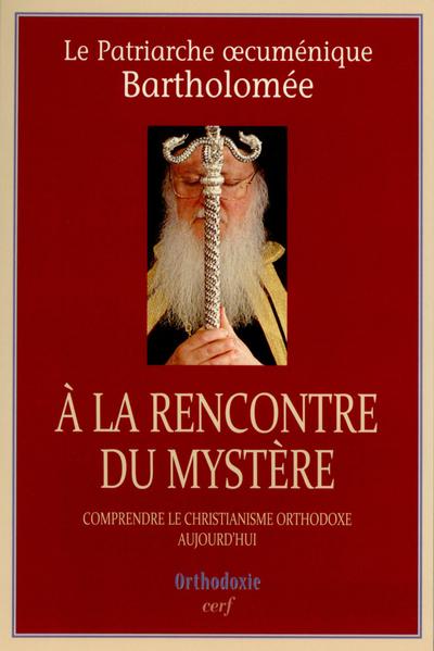 A LA RENCONTRE DU MYSTERE. COMPRENDRE LE CHRISTIANISME ORTHODOXE AUJOURD'HUI