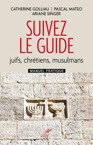 SUIVEZ LE GUIDE - JUIFS, CHRETIENS, MUSULMANS - MANUEL PRATIQUE