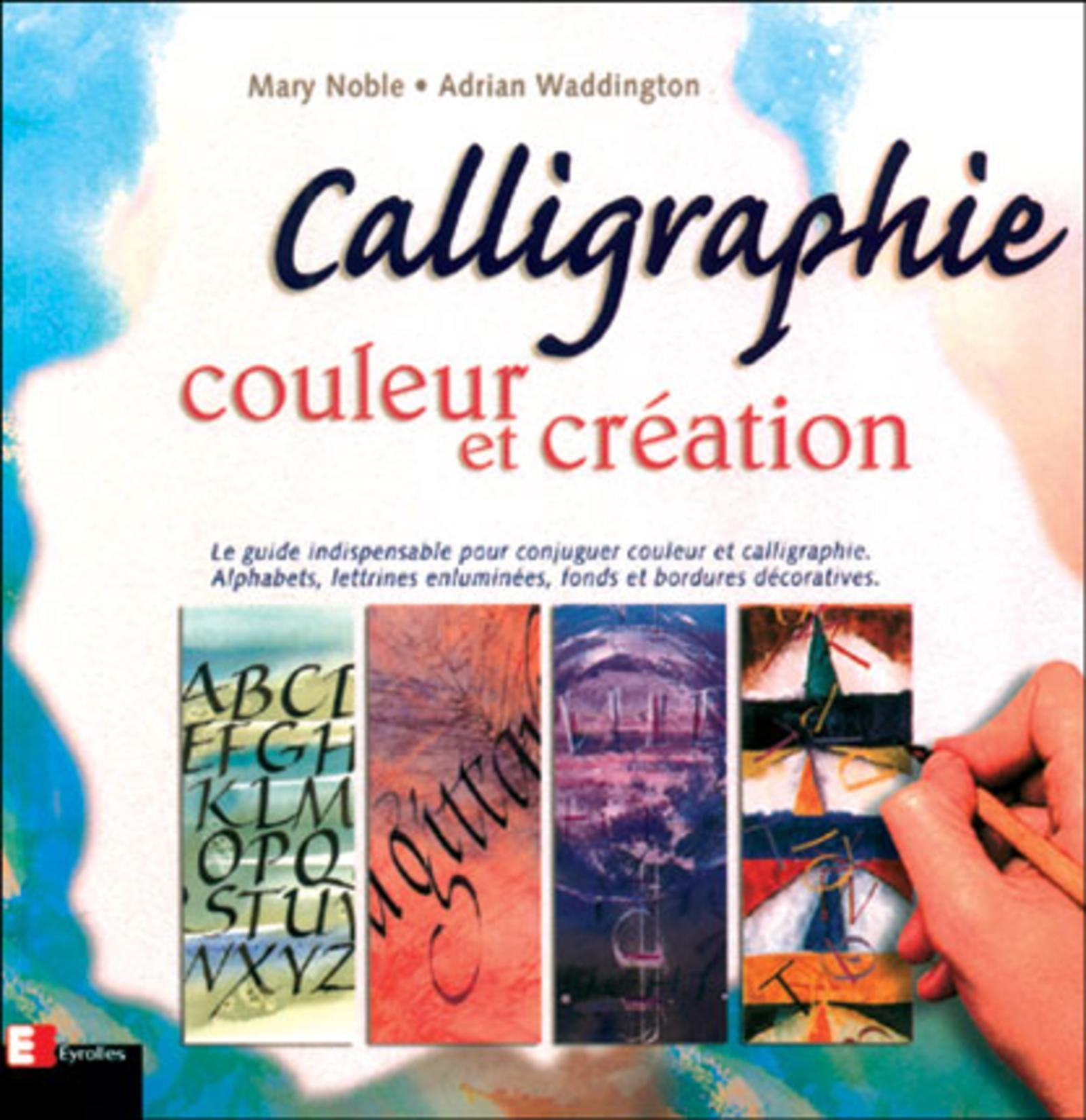 CALLIGRAPHIE, COULEUR & CREATION - LE GUIDE INDISPENSABLE POUR CONJUGUER COULEUR ET CALLIGRAPHIE, AL