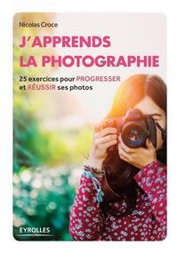 J'APPRENDS LA PHOTOGRAPHIE 25 EXERCICES POUR PROGRESSER ET REUSSIR SES PHOTOS