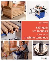 FABRIQUER SES MEUBLES AVEC UNE MACHINE A BOIS COMBINEE  METHODE ET EXEMPLES AVE