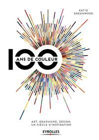 100 ANS DE COULEUR  ART GRAPHISME DESGIN  UN SIECLE D INSPIRATION