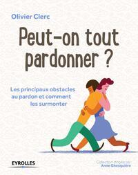 PEUT-ON TOUT PARDONNER ? LES PRINCIPAUX OBSTACLES AU PARDON ET COMMENT LES SURMONTER
