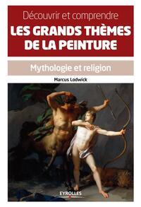 DECOUVRIR ET COMPRENDRE LES GRANDS THEMES DE LA PEINTURE MYTHOLOGIE ET RELIGION - MYTHOLOGIE ET RELI