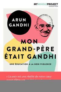 MON GRAND PERE ETAIT GANDHI  UNE EDUCATION A LA NON VIOLENCE