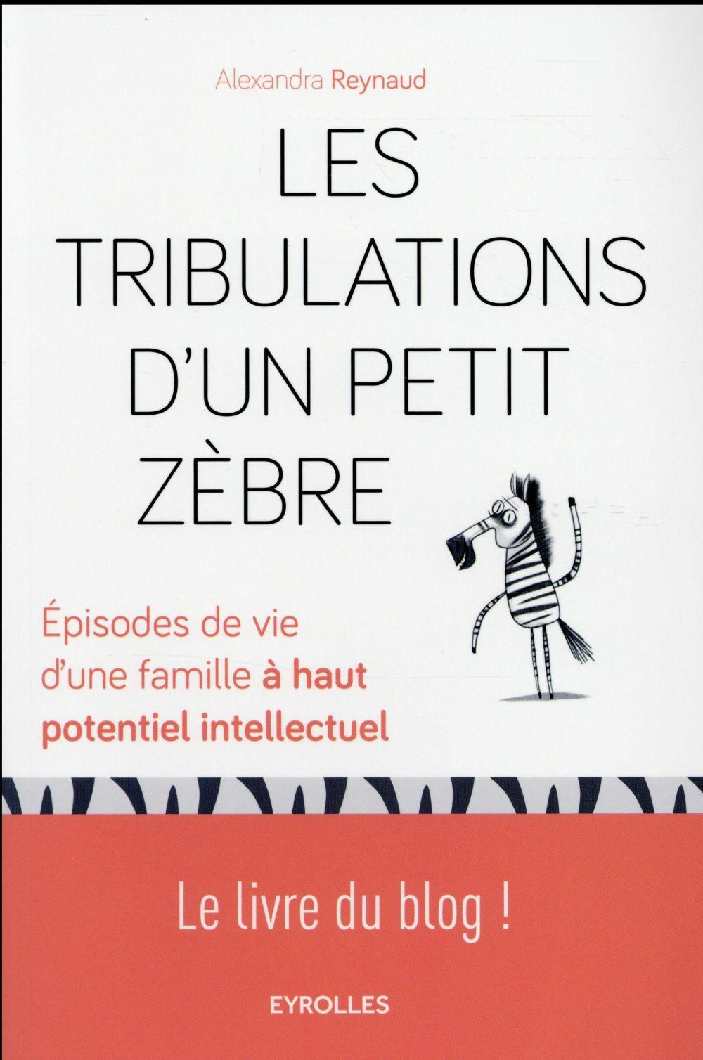 LES TRIBULATIONS D UN PETIT ZEBRE - EPISODES DE VIE D'UNE FAMILLE A HAUT POTENTIEL INTELLECTUEL.