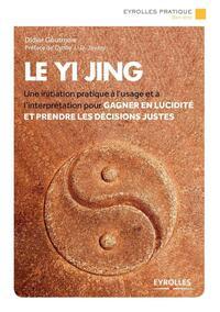 LE YI JING UNE INITIATION PRATIQUE A L'USAGE ET A L'INTERPRETATION POUR GAGNER EN LUCIDITE ET PRENDR