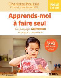 APPRENDS MOI A FAIRE SEUL - LA PEDAGOGIE MONTESSORI EXPLIQUEE AUX PARENTS  FOCUS 3-6 ANS