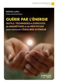 GUERIR PAR L ENERGIE - OUTILS TECHNIQUES ET EXERCICES DE MAGNETISME POUR RETROUVER L EQUILIBRE INTER