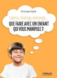 QUE FAIRE AVEC UN ENFANT QUI VOUS MANIPULE - CAPRICE  CHANTAGE  MENSONGE