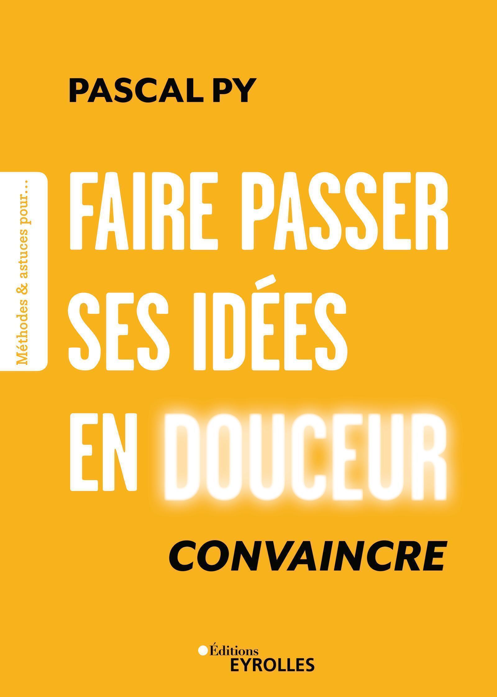 FAIRE PASSER SES IDEES EN DOUCEUR - CONVAINCRE