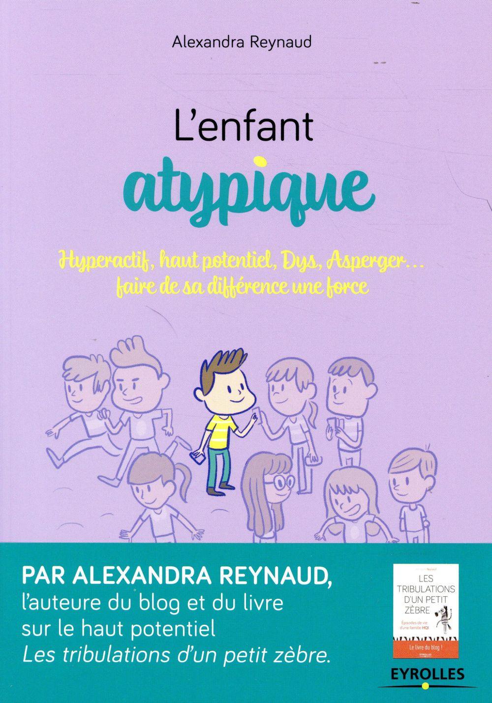 L ENFANT ATYPIQUE - HYPERACTIF HAUT POTENTIEL DYS ASPERGER  FAIRE DE SA DIFFERENCE UNE FORCE