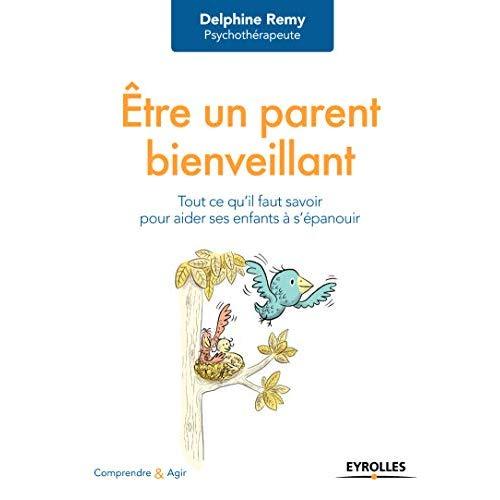 ETRE UN PARENT BIENVEILLANT - TOUT CE QU IL FAUT SAVOIR POUR FAIREAIDER SES ENFANTS A S EPANOUIR
